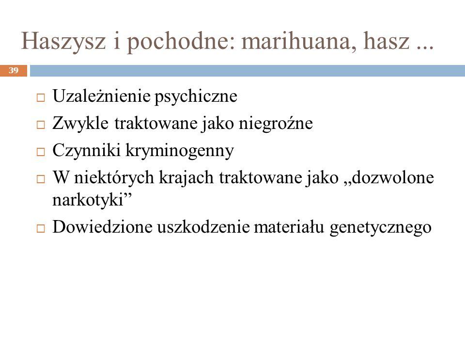Haszysz i pochodne: marihuana, hasz... 39 Uzależnienie psychiczne Zwykle traktowane jako niegroźne Czynniki kryminogenny W niektórych krajach traktowa