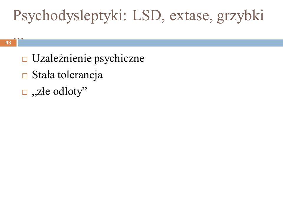 Psychodysleptyki: LSD, extase, grzybki... 43 Uzależnienie psychiczne Stała tolerancja złe odloty