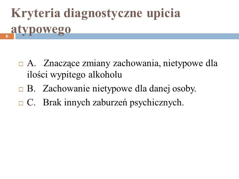 Kryteria diagnostyczne upicia atypowego 6 A. Znaczące zmiany zachowania, nietypowe dla ilości wypitego alkoholu B. Zachowanie nietypowe dla danej osob