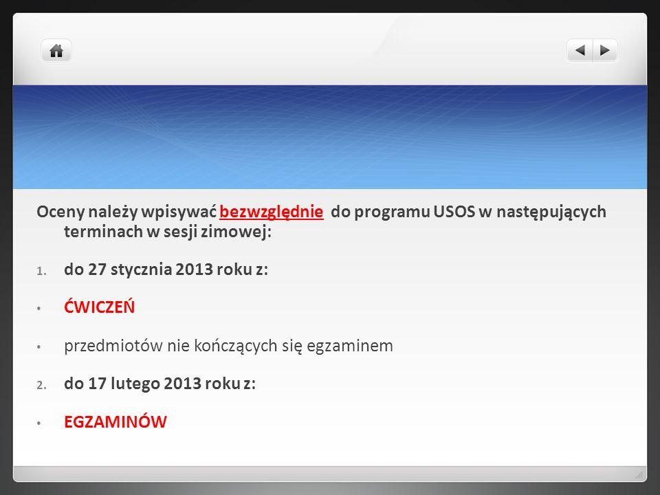 Oceny należy wpisywać bezwzględnie do programu USOS w następujących terminach w sesji zimowej: 1. do 27 stycznia 2013 roku z: ĆWICZEŃ przedmiotów nie