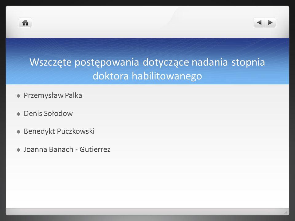 Wszczęte postępowania dotyczące nadania stopnia doktora habilitowanego Przemysław Palka Denis Sołodow Benedykt Puczkowski Joanna Banach - Gutierrez