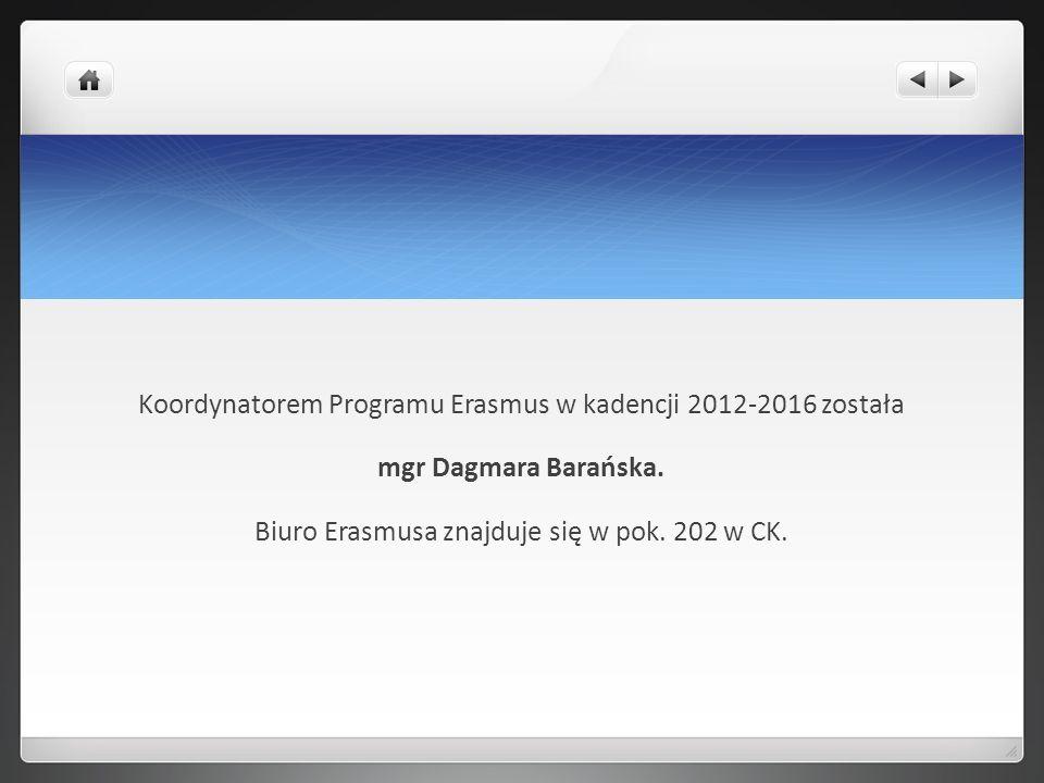 Koordynatorem Programu Erasmus w kadencji 2012-2016 została mgr Dagmara Barańska. Biuro Erasmusa znajduje się w pok. 202 w CK.
