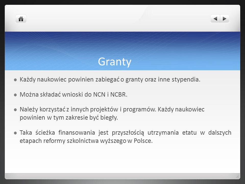 Granty Każdy naukowiec powinien zabiegać o granty oraz inne stypendia. Można składać wnioski do NCN i NCBR. Należy korzystać z innych projektów i prog