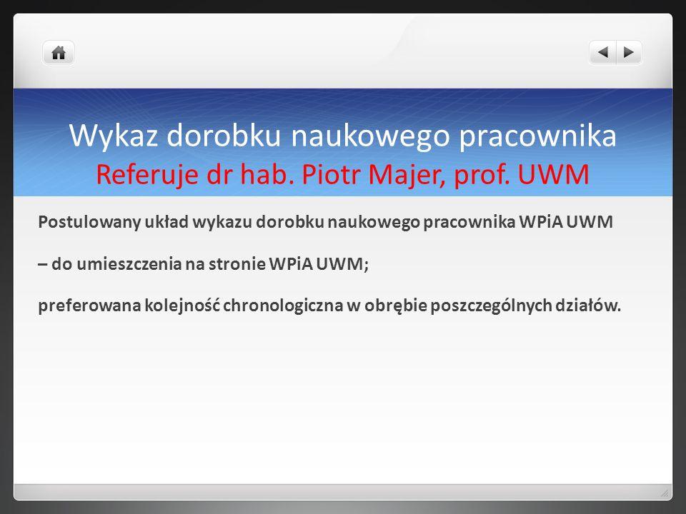 Wykaz dorobku naukowego pracownika Referuje dr hab. Piotr Majer, prof. UWM Postulowany układ wykazu dorobku naukowego pracownika WPiA UWM – do umieszc
