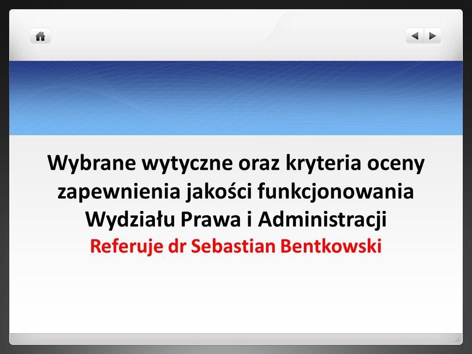 Wybrane wytyczne oraz kryteria oceny zapewnienia jakości funkcjonowania Wydziału Prawa i Administracji Referuje dr Sebastian Bentkowski