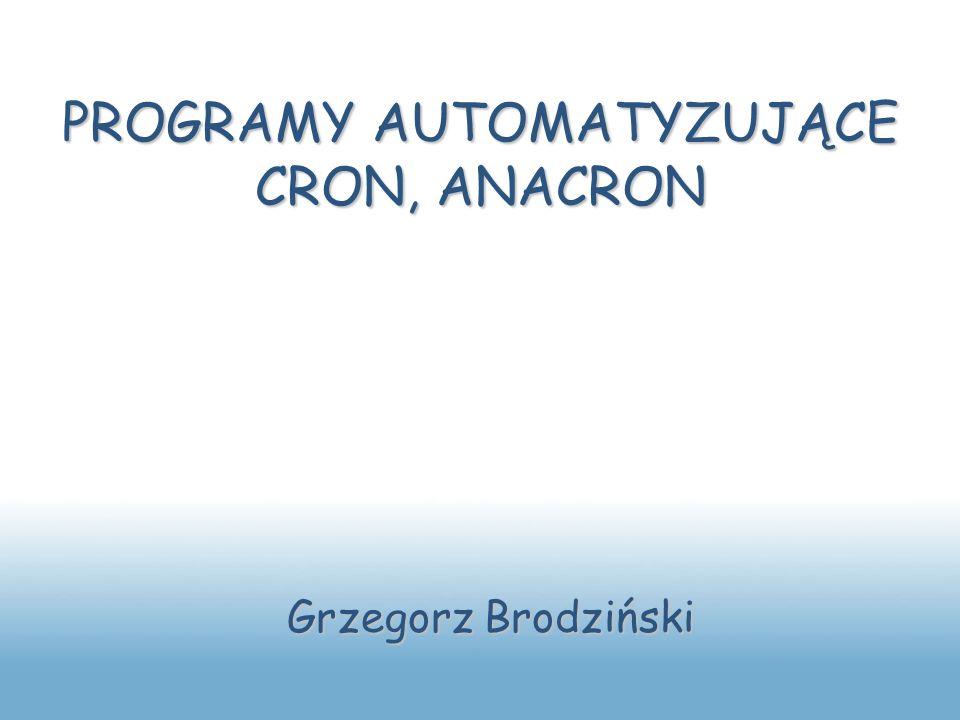 PROGRAMY AUTOMATYZUJĄCE CRON, ANACRON Grzegorz Brodziński