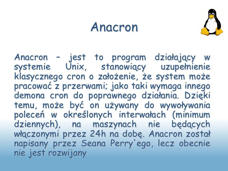Anacron Anacron – jest to program działający w systemie Unix, stanowiący uzupełnienie klasycznego cron o założenie, że system może pracować z przerwam