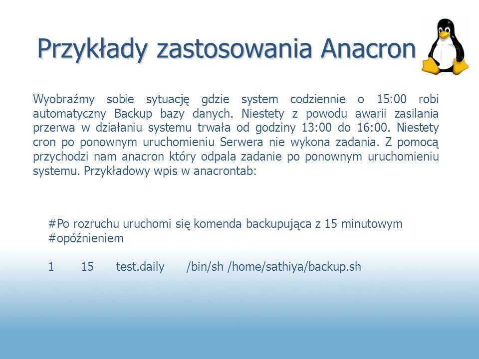 Przykłady zastosowania Anacron Wyobraźmy sobie sytuację gdzie system codziennie o 15:00 robi automatyczny Backup bazy danych. Niestety z powodu awarii