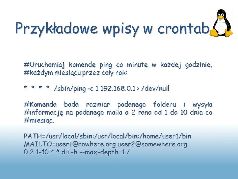 Przykładowe wpisy w crontab #Uruchamiaj komendę ping co minutę w każdej godzinie, #każdym miesiącu przez cały rok: * * * * /sbin/ping -c 1 192.168.0.1