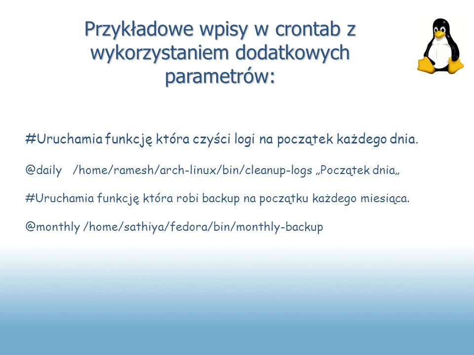 Przykładowe wpisy w crontab z wykorzystaniem dodatkowych parametrów: #Uruchamia funkcję która czyści logi na początek każdego dnia. @daily/home/ramesh