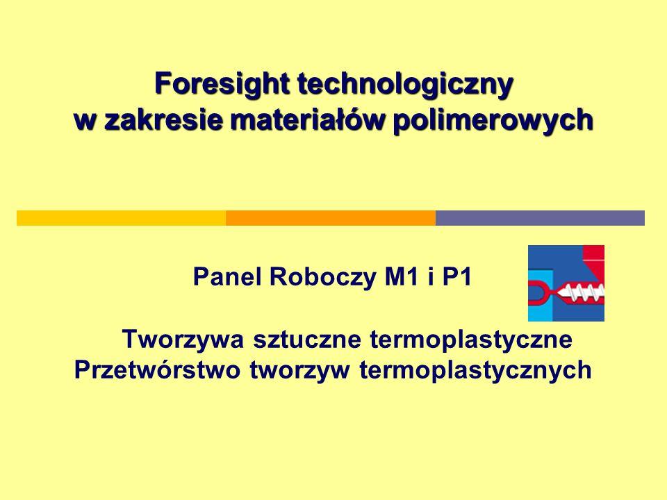 Foresight technologiczny w zakresie materiałów polimerowych Foresight technologiczny w zakresie materiałów polimerowych Panel Roboczy M1 i P1 Tworzywa sztuczne termoplastyczne Przetwórstwo tworzyw termoplastycznych
