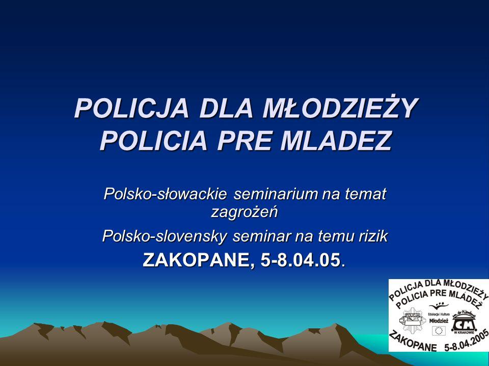 POLICJA DLA MŁODZIEŻY POLICIA PRE MLADEZ Polsko-słowackie seminarium na temat zagrożeń Polsko-slovensky seminar na temu rizik ZAKOPANE, 5-8.04.05.