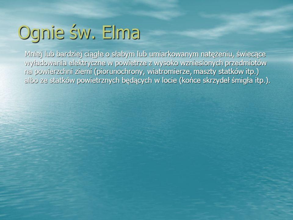 Ognie św. Elma Mniej lub bardziej ciągłe o słabym lub umiarkowanym natężeniu, świecące wyładowania elektryczne w powietrze z wysoko wzniesionych przed