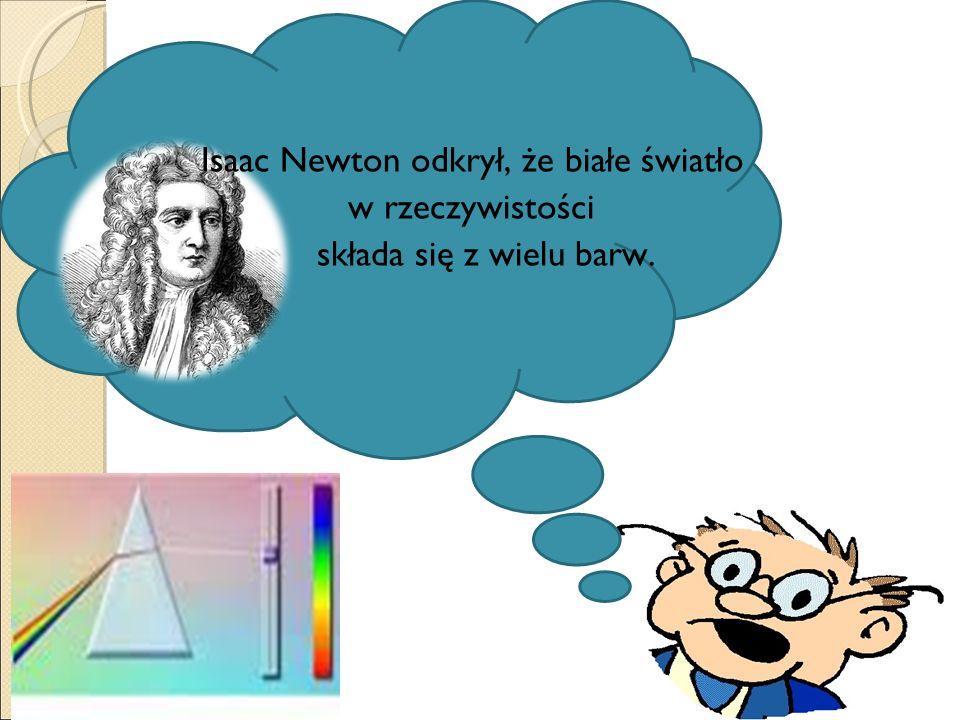 Isaac Newton odkrył, że białe światło w rzeczywistości składa się z wielu barw.
