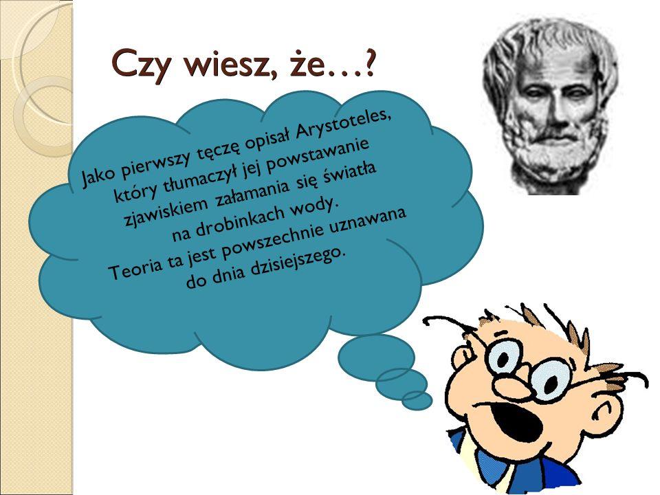 Czy wiesz, że…? Jako pierwszy tęczę opisał Arystoteles, który tłumaczył jej powstawanie zjawiskiem załamania się światła na drobinkach wody. Teoria ta