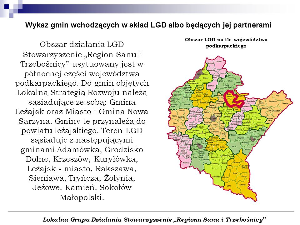 Obszar działania LGD Stowarzyszenie Region Sanu i Trzebośnicy usytuowany jest w północnej części województwa podkarpackiego. Do gmin objętych Lokalną