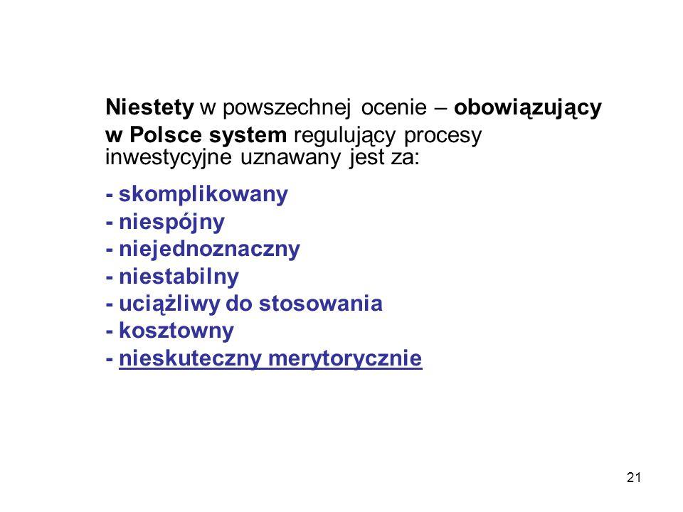 21 Niestety w powszechnej ocenie – obowiązujący w Polsce system regulujący procesy inwestycyjne uznawany jest za: - skomplikowany - niespójny - niejed