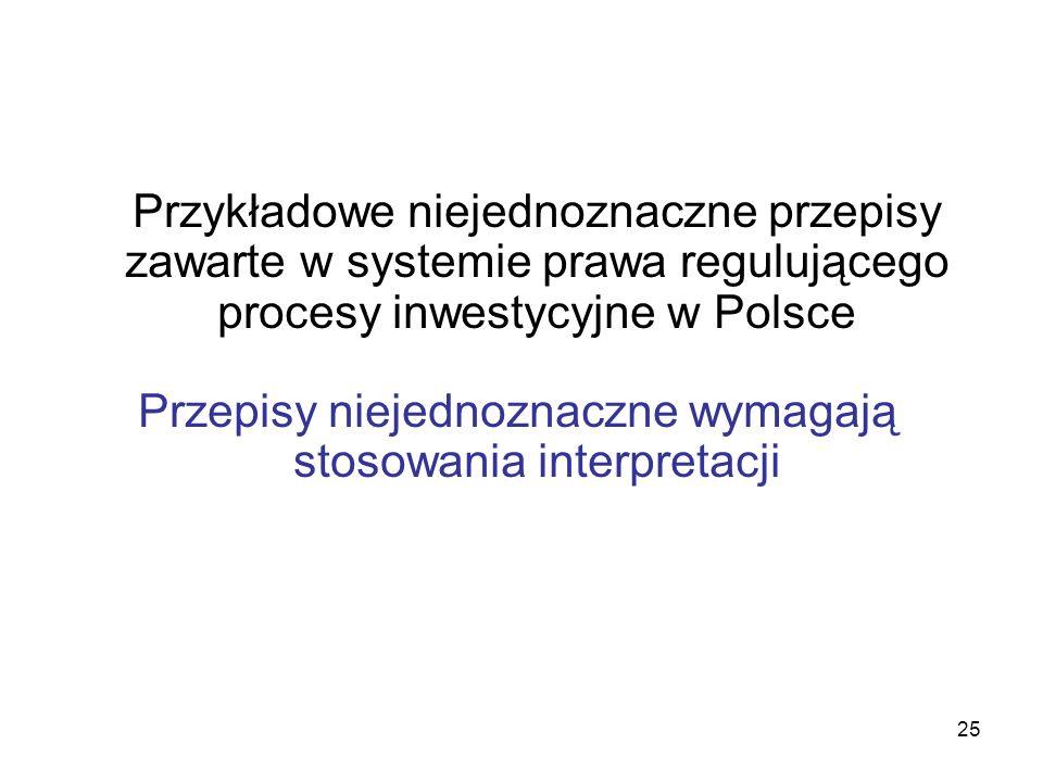25 Przykładowe niejednoznaczne przepisy zawarte w systemie prawa regulującego procesy inwestycyjne w Polsce Przepisy niejednoznaczne wymagają stosowan