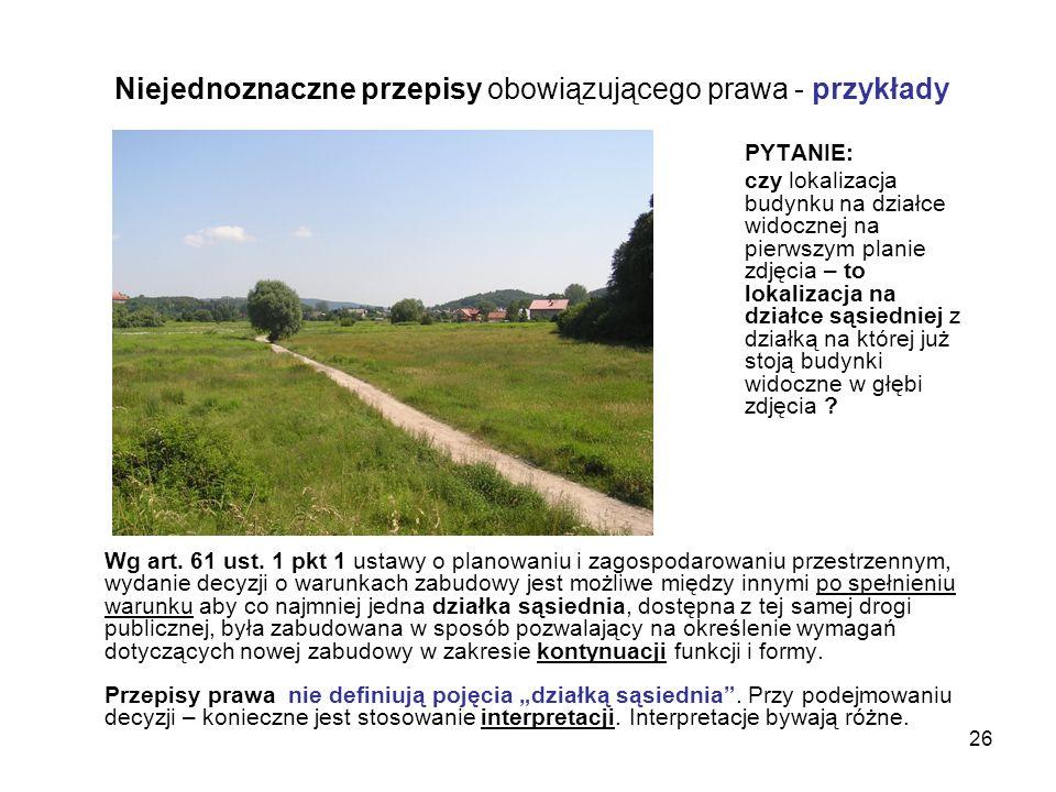 26 Niejednoznaczne przepisy obowiązującego prawa - przykłady Wg art. 61 ust. 1 pkt 1 ustawy o planowaniu i zagospodarowaniu przestrzennym, wydanie dec
