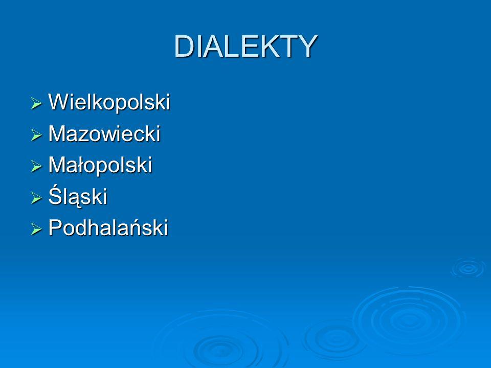 DIALEKTY Wielkopolski Wielkopolski Mazowiecki Mazowiecki Małopolski Małopolski Śląski Śląski Podhalański Podhalański