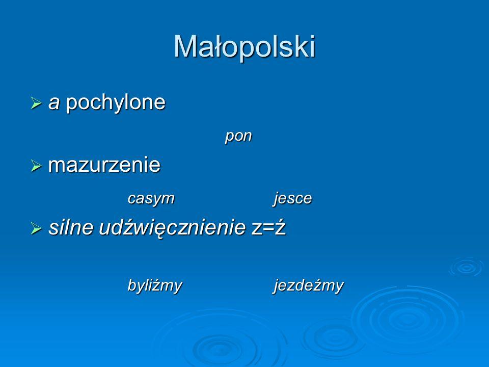 Małopolski a pochylone a pochylonepon mazurzenie mazurzenie casymjesce silne udźwięcznienie z=ź silne udźwięcznienie z=ź byliźmyjezdeźmy