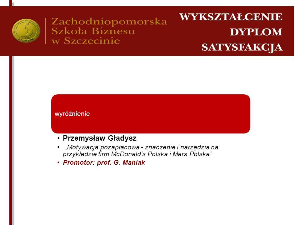 wyróżnienie Przemysław Gładysz Motywacja pozapłacowa - znaczenie i narzędzia na przykładzie firm McDonald's Polska i Mars Polska Promotor: prof. G. Ma