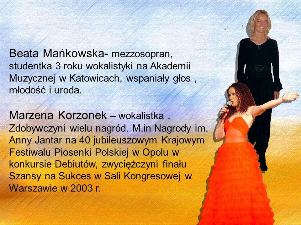Beata Mańkowska- mezzosopran, studentka 3 roku wokalistyki na Akademii Muzycznej w Katowicach, wspaniały głos, młodość i uroda. Marzena Korzonek – wok
