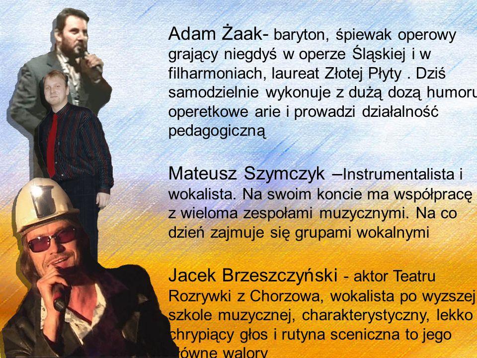 Adam Żaak- baryton, śpiewak operowy grający niegdyś w operze Śląskiej i w filharmoniach, laureat Złotej Płyty. Dziś samodzielnie wykonuje z dużą dozą