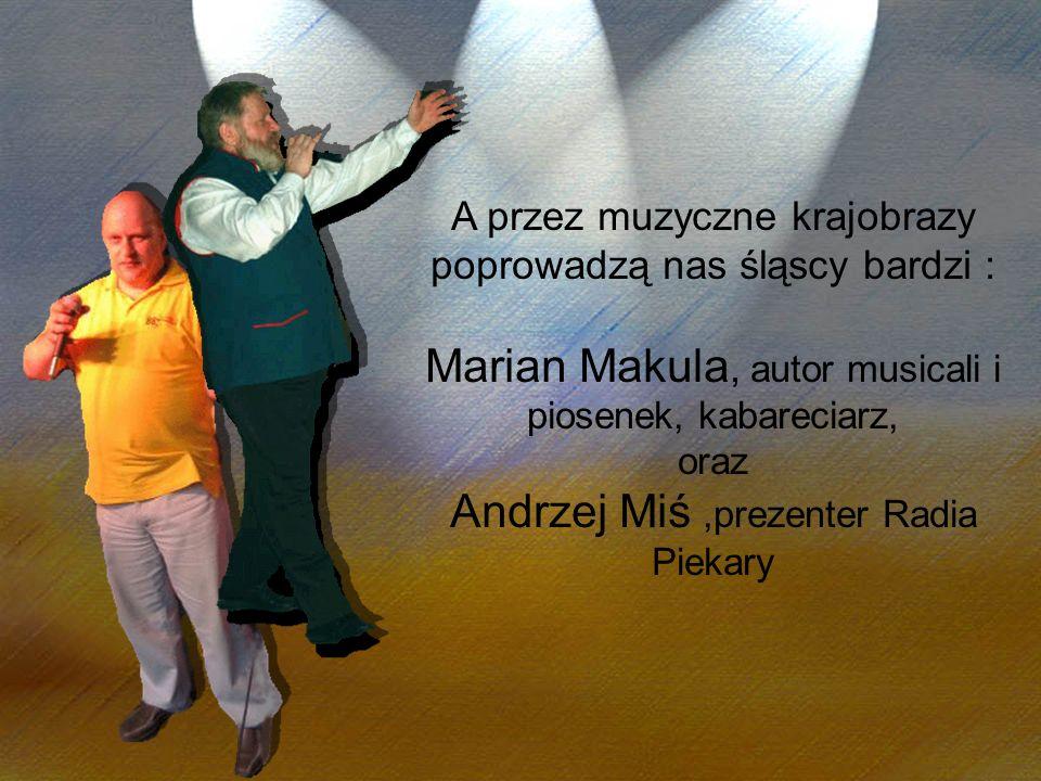 A przez muzyczne krajobrazy poprowadzą nas śląscy bardzi : Marian Makula, autor musicali i piosenek, kabareciarz, oraz Andrzej Miś,prezenter Radia Pie