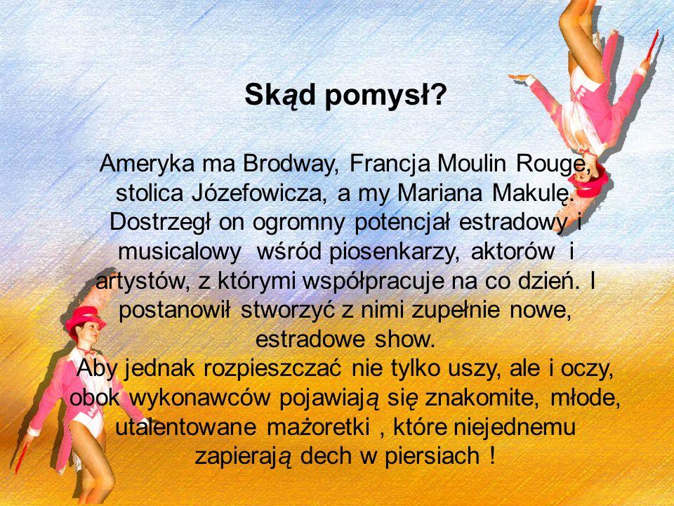 Skąd pomysł? Ameryka ma Brodway, Francja Moulin Rouge, stolica Józefowicza, a my Mariana Makulę. Dostrzegł on ogromny potencjał estradowy i musicalowy