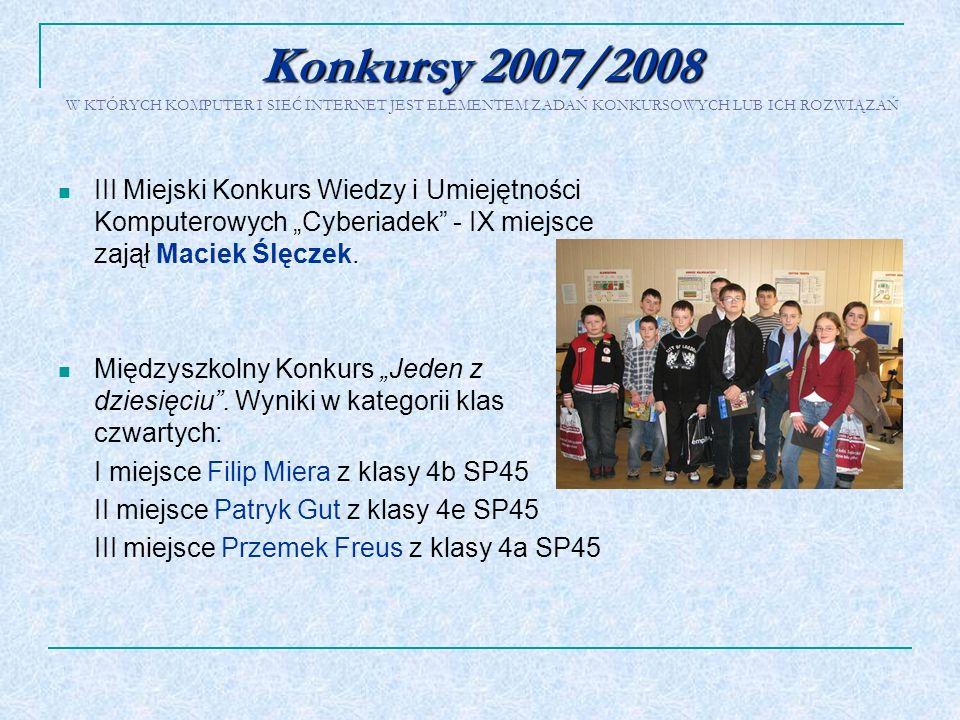 Konkursy 2007/2008 Konkursy 2007/2008 W KTÓRYCH KOMPUTER I SIEĆ INTERNET JEST ELEMENTEM ZADAŃ KONKURSOWYCH LUB ICH ROZWIĄZAŃ III Miejski Konkurs Wiedz