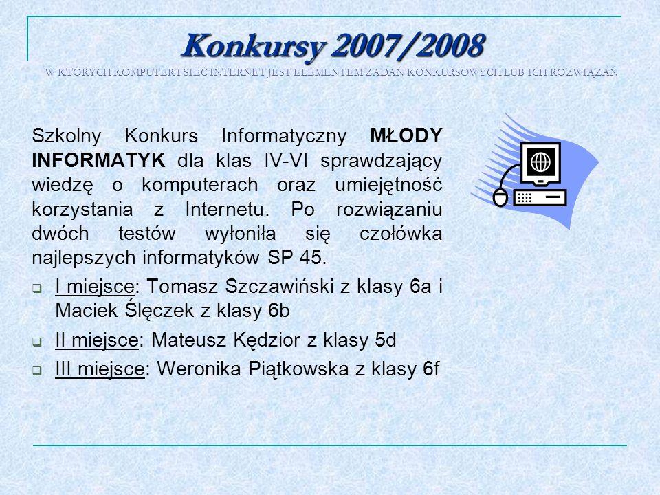 Konkursy 2007/2008 Konkursy 2007/2008 W KTÓRYCH KOMPUTER I SIEĆ INTERNET JEST ELEMENTEM ZADAŃ KONKURSOWYCH LUB ICH ROZWIĄZAŃ Szkolny Konkurs Informaty