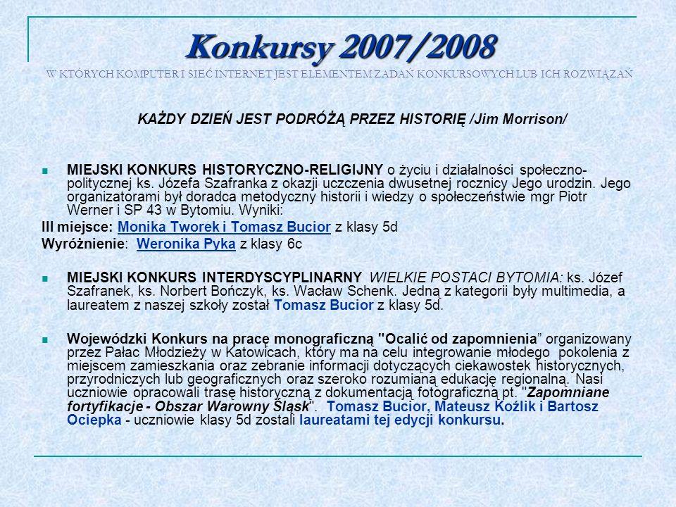 Konkursy 2007/2008 Konkursy 2007/2008 W KTÓRYCH KOMPUTER I SIEĆ INTERNET JEST ELEMENTEM ZADAŃ KONKURSOWYCH LUB ICH ROZWIĄZAŃ KAŻDY DZIEŃ JEST PODRÓŻĄ
