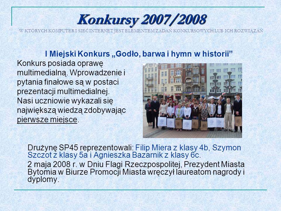 Konkursy 2007/2008 Konkursy 2007/2008 W KTÓRYCH KOMPUTER I SIEĆ INTERNET JEST ELEMENTEM ZADAŃ KONKURSOWYCH LUB ICH ROZWIĄZAŃ I Miejski Konkurs Godło,