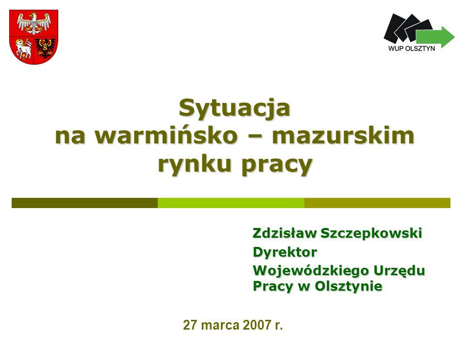 Sytuacja na warmińsko – mazurskim rynku pracy Zdzisław Szczepkowski Dyrektor Wojewódzkiego Urzędu Pracy w Olsztynie 27 marca 2007 r.