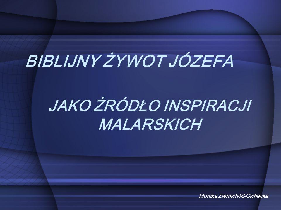 BIBLIJNY ŻYWOT JÓZEFA Monika Ziemichód-Cichecka JAKO ŹRÓDŁO INSPIRACJI MALARSKICH