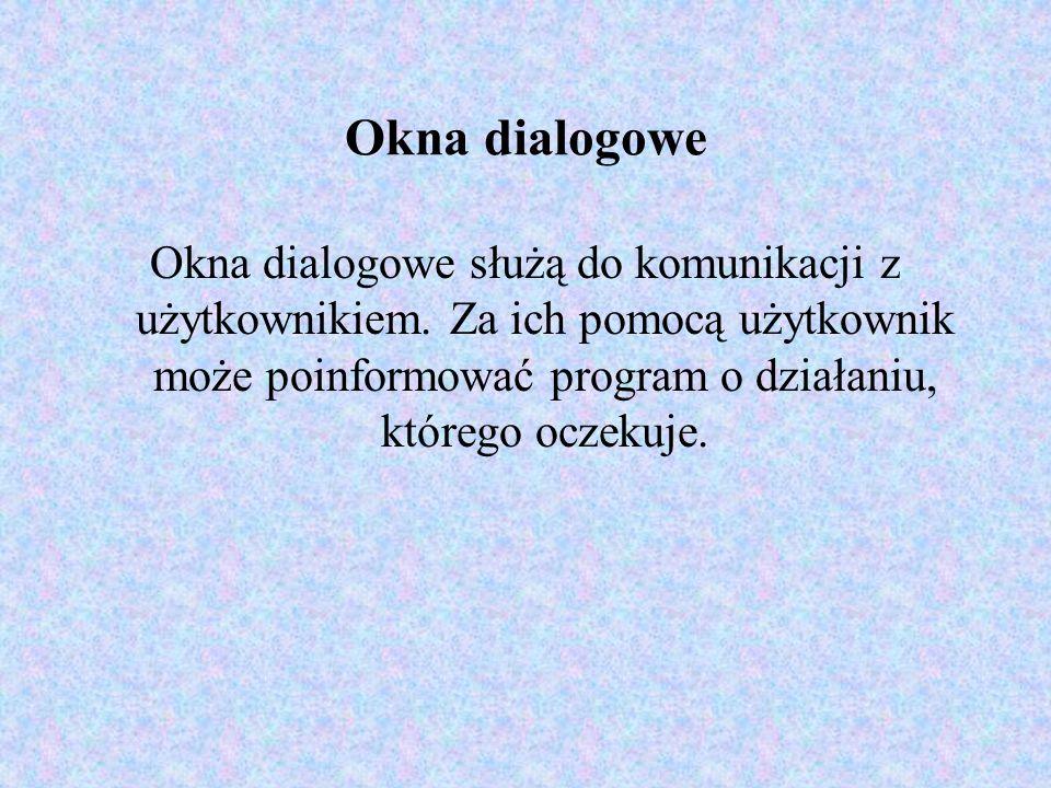 Okna dialogowe Okna dialogowe służą do komunikacji z użytkownikiem. Za ich pomocą użytkownik może poinformować program o działaniu, którego oczekuje.