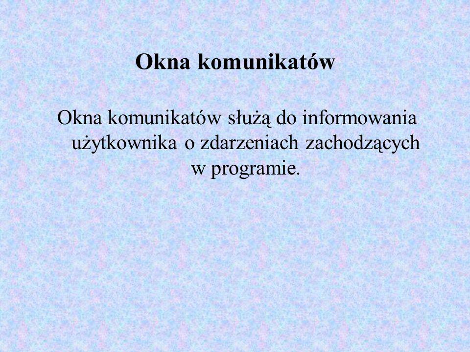 Okna komunikatów Okna komunikatów służą do informowania użytkownika o zdarzeniach zachodzących w programie.