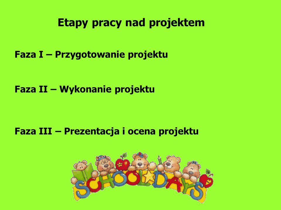 Faza I – Przygotowanie projektu Etapy pracy nad projektem Faza II – Wykonanie projektu Faza III – Prezentacja i ocena projektu