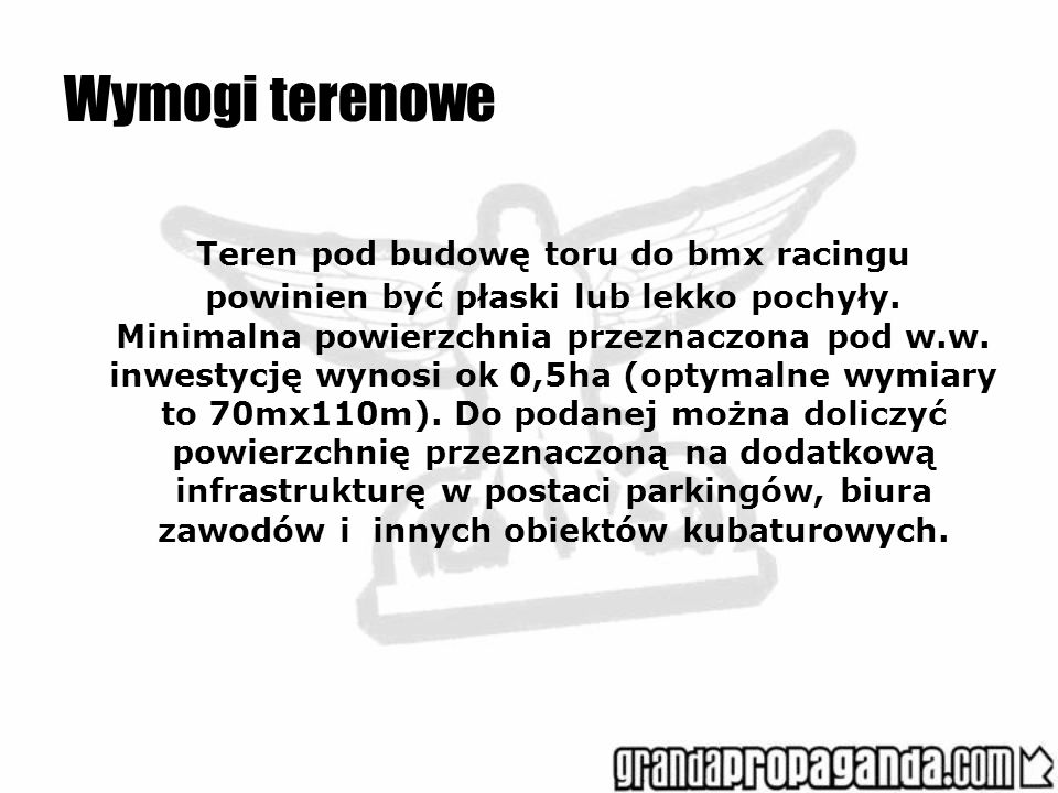 Wymogi terenowe Teren pod budowę toru do bmx racingu powinien być płaski lub lekko pochyły. Minimalna powierzchnia przeznaczona pod w.w. inwestycję wy
