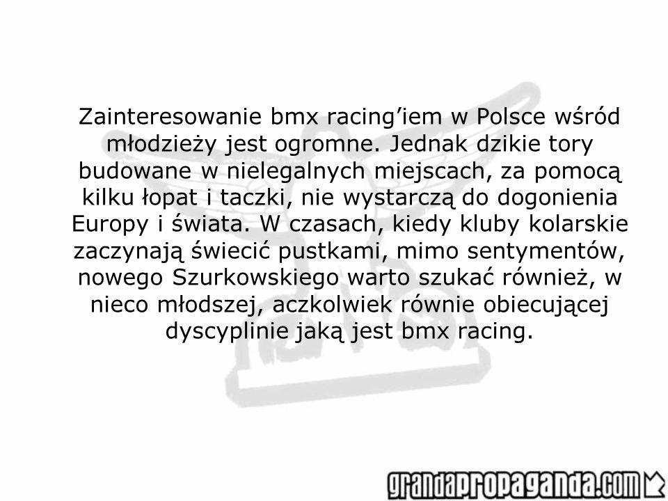 Zainteresowanie bmx racingiem w Polsce wśród młodzieży jest ogromne. Jednak dzikie tory budowane w nielegalnych miejscach, za pomocą kilku łopat i tac