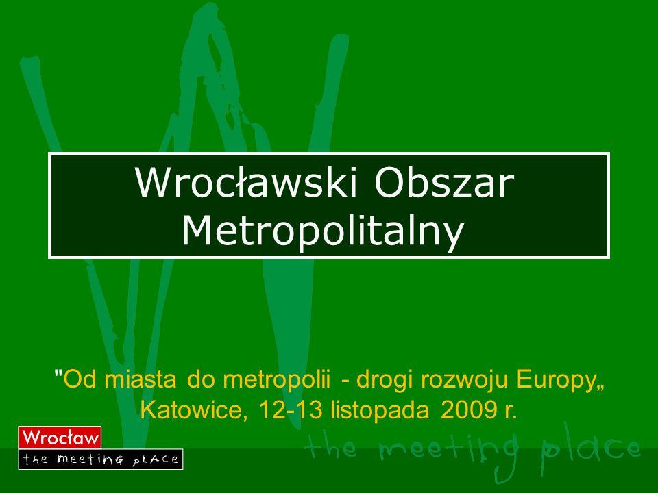 Wrocławski Obszar Metropolitalny Od miasta do metropolii - drogi rozwoju Europy Katowice, 12-13 listopada 2009 r.