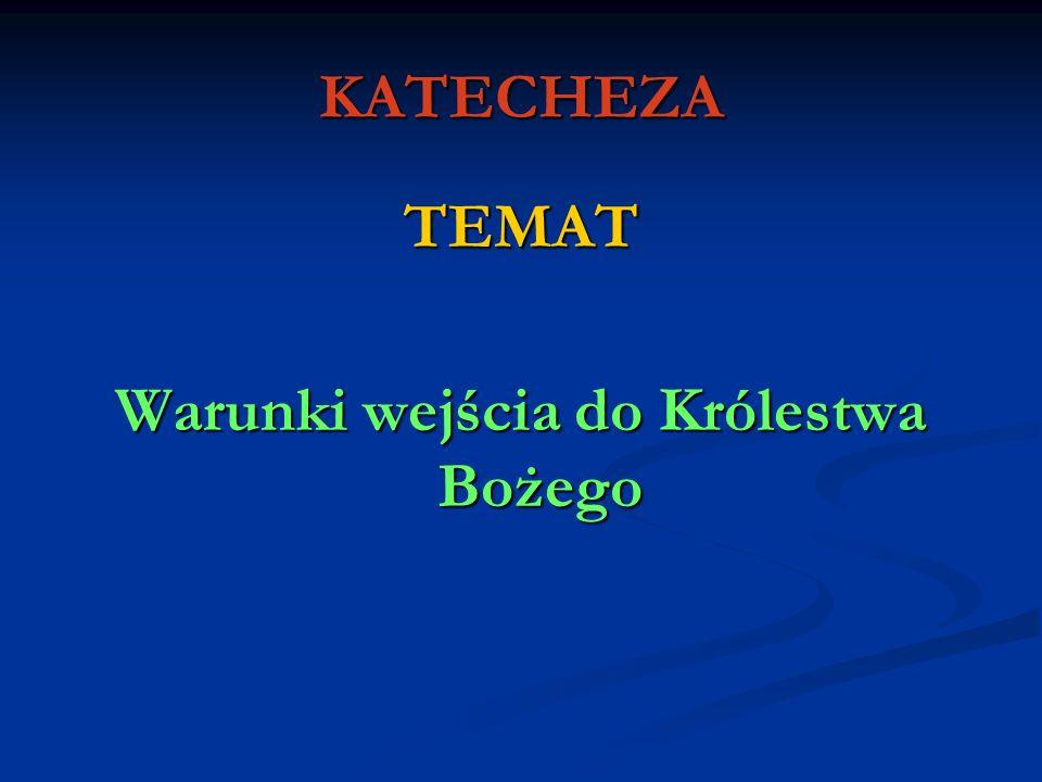 KATECHEZA TEMAT Warunki wejścia do Królestwa Bożego