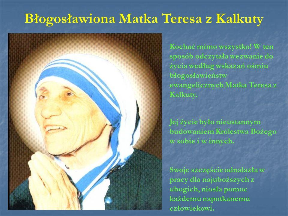 Błogosławiona Matka Teresa z Kalkuty Kochać mimo wszystko! W ten sposób odczytała wezwanie do życia według wskazań ośmiu błogosławieństw ewangelicznyc
