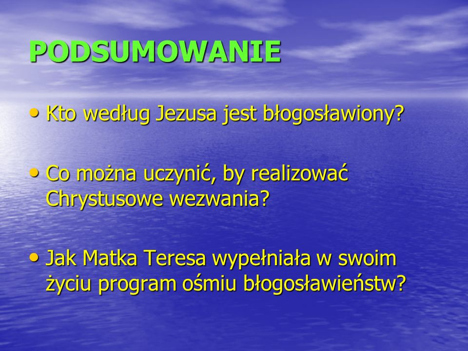 PODSUMOWANIE Kto według Jezusa jest błogosławiony? Kto według Jezusa jest błogosławiony? Co można uczynić, by realizować Chrystusowe wezwania? Co możn