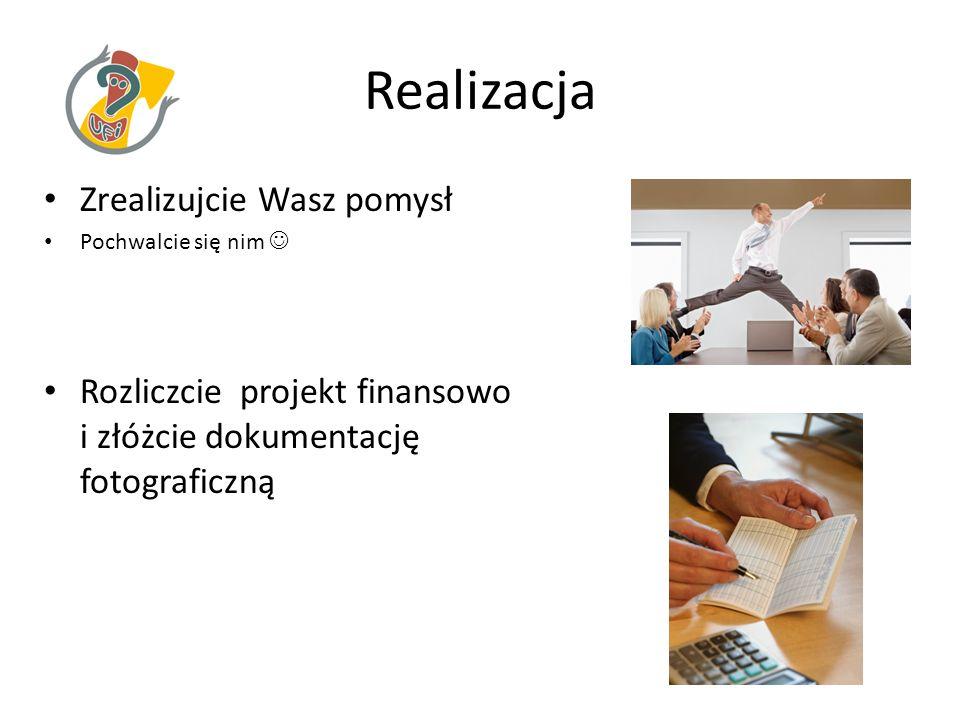 Realizacja Zrealizujcie Wasz pomysł Pochwalcie się nim Rozliczcie projekt finansowo i złóżcie dokumentację fotograficzną