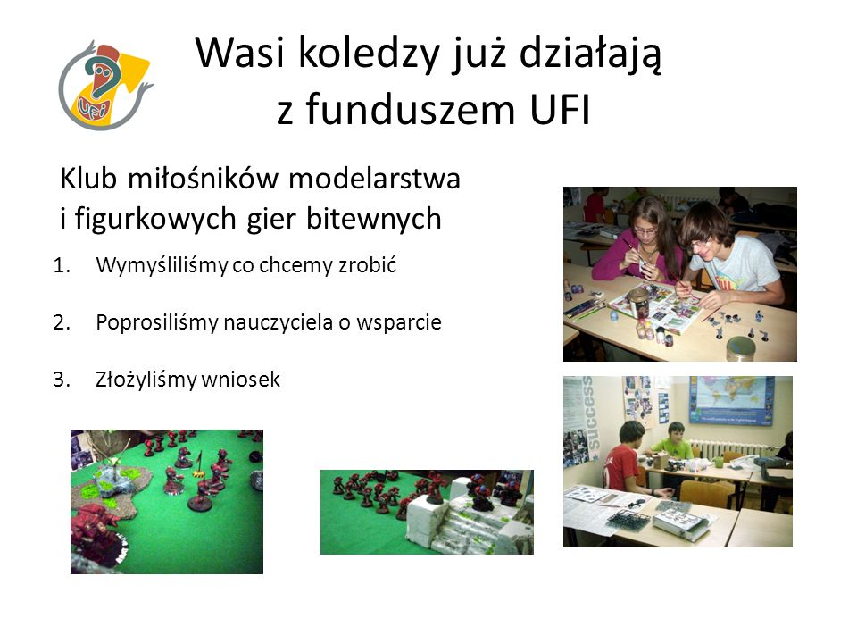 Wasi koledzy już działają z funduszem UFI Klub miłośników modelarstwa i figurkowych gier bitewnych 1.Wymyśliliśmy co chcemy zrobić 2.Poprosiliśmy nauc