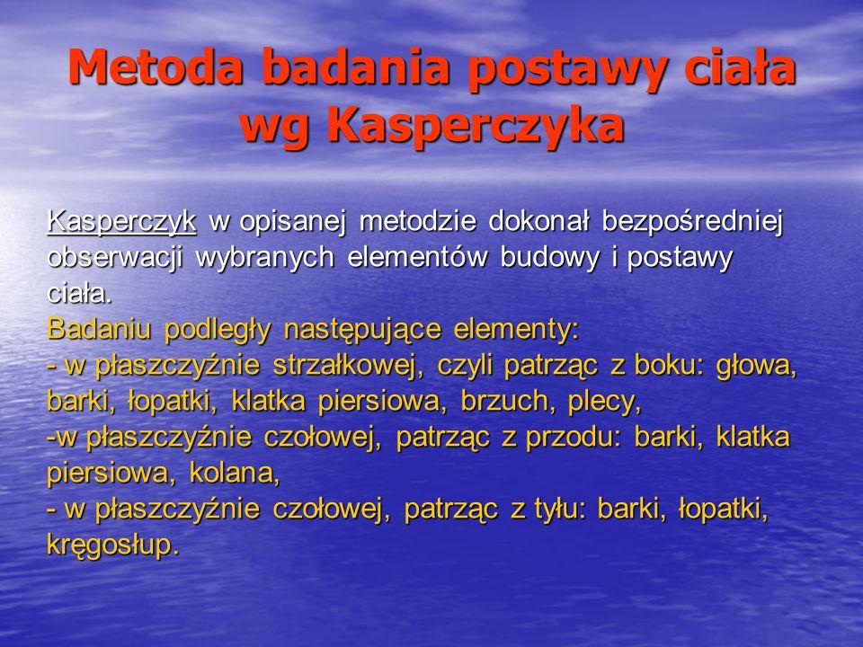 Metoda badania postawy ciała wg Kasperczyka Kasperczyk w opisanej metodzie dokonał bezpośredniej obserwacji wybranych elementów budowy i postawy ciała