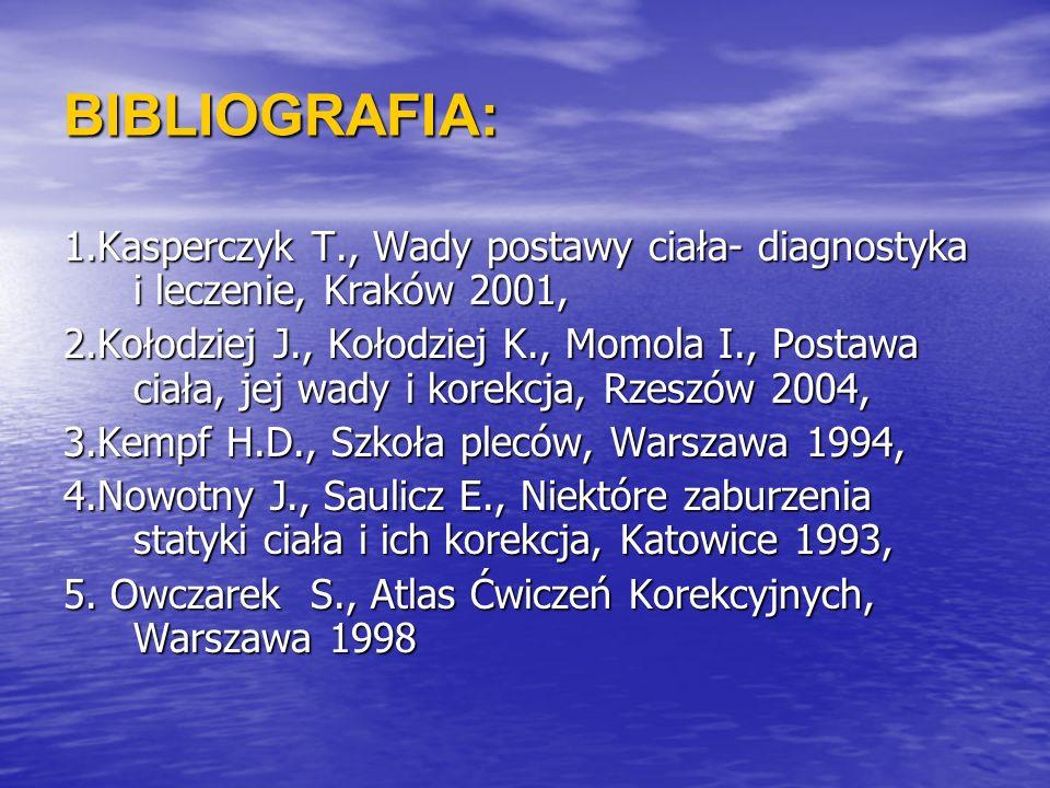 BIBLIOGRAFIA: 1.Kasperczyk T., Wady postawy ciała- diagnostyka i leczenie, Kraków 2001, 2.Kołodziej J., Kołodziej K., Momola I., Postawa ciała, jej wa