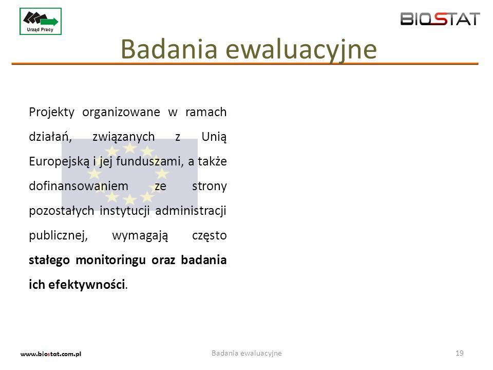 Badania ewaluacyjne19 www.biostat.com.pl Badania ewaluacyjne Projekty organizowane w ramach działań, związanych z Unią Europejską i jej funduszami, a